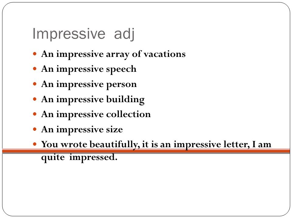 Impressive adj An impressive array of vacations An impressive speech An impressive person An impressive building An impressive collection An impressive size You wrote beautifully, it is an impressive letter, I am quite impressed.