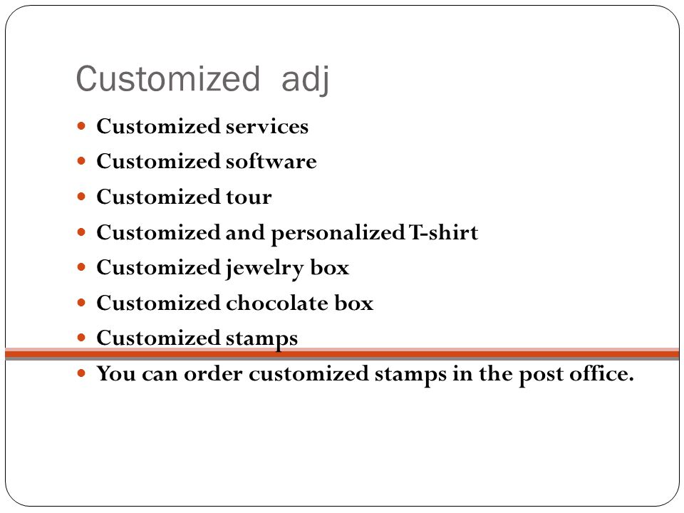 Customized adj Customized services Customized software Customized tour Customized and personalized T-shirt Customized jewelry box Customized chocolate box Customized stamps You can order customized stamps in the post office.