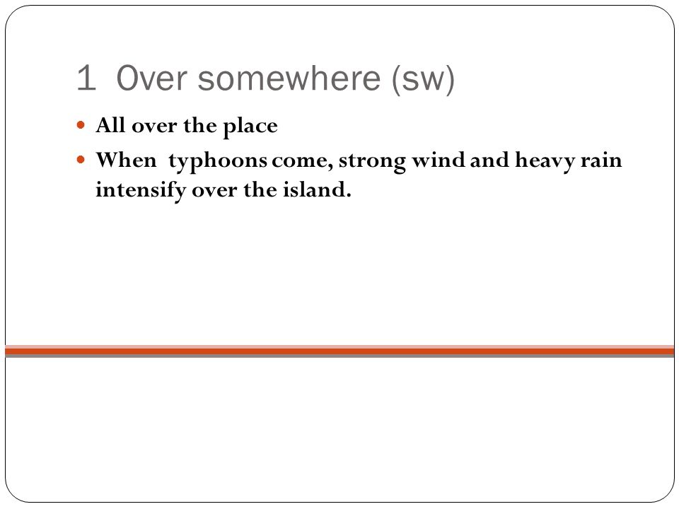 1 Over somewhere (sw) All over the place When typhoons come, strong wind and heavy rain intensify over the island.