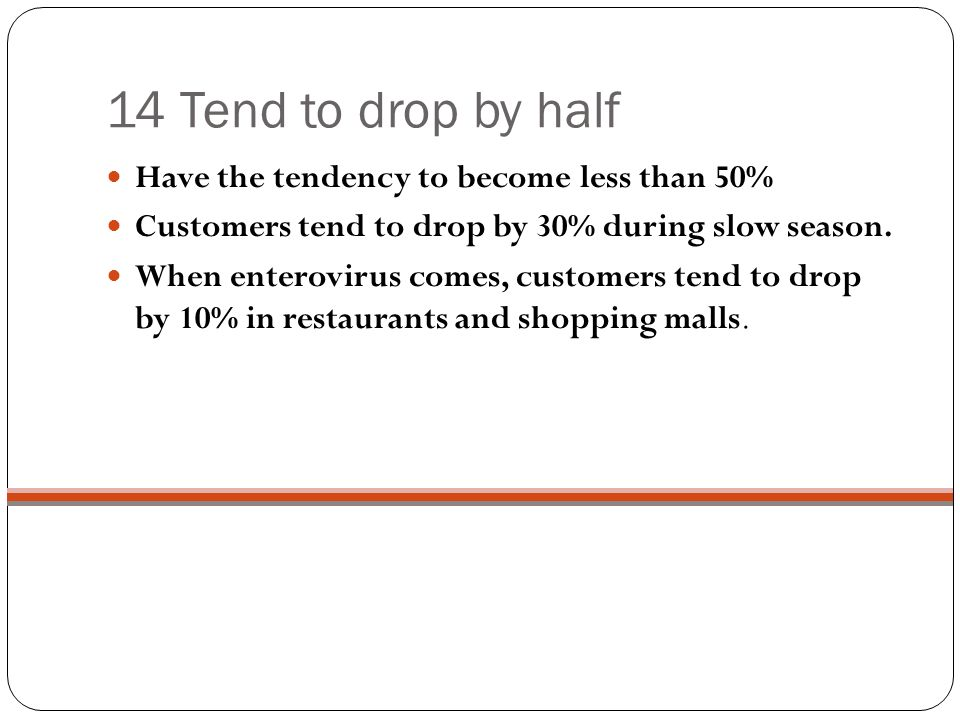 14 Tend to drop by half Have the tendency to become less than 50% Customers tend to drop by 30% during slow season.