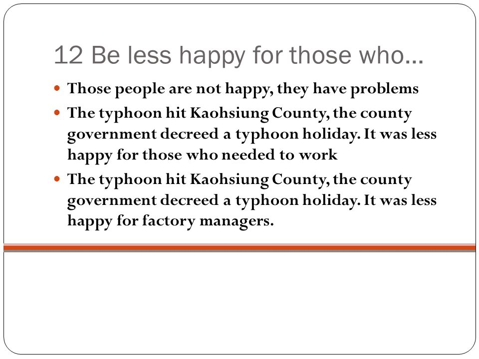 12 Be less happy for those who… Those people are not happy, they have problems The typhoon hit Kaohsiung County, the county government decreed a typhoon holiday.