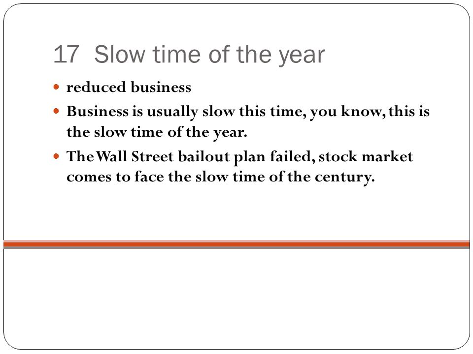 17 Slow time of the year reduced business Business is usually slow this time, you know, this is the slow time of the year.