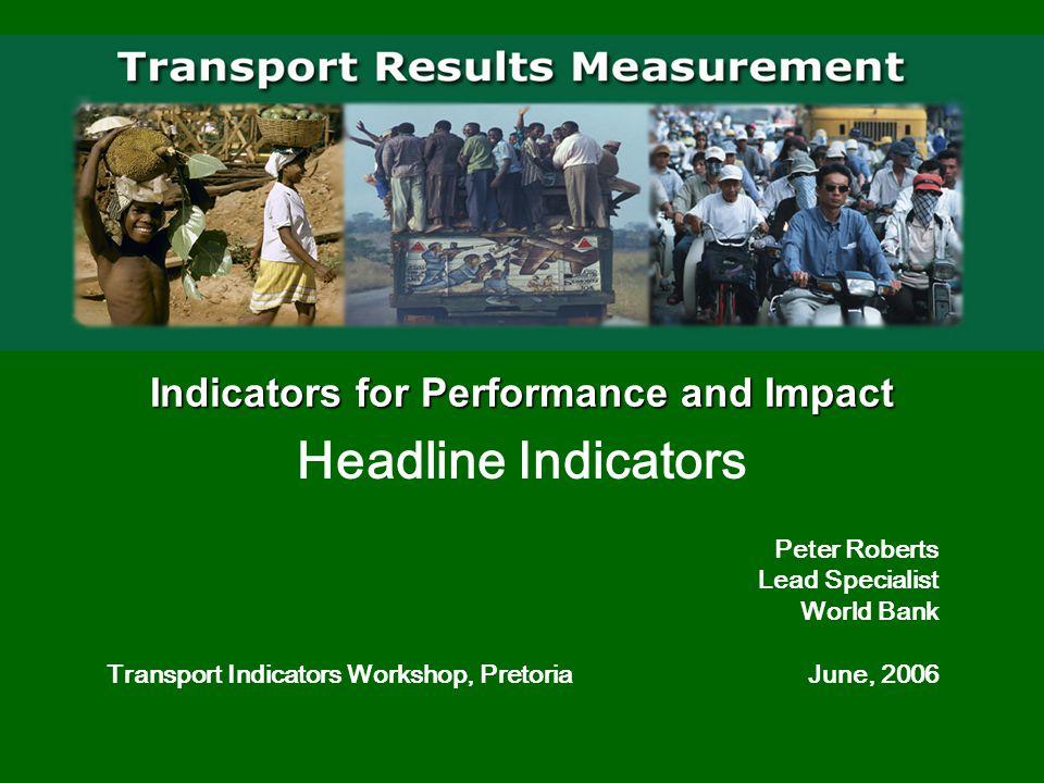 Indicators for Performance and Impact Headline Indicators Peter Roberts Lead Specialist World Bank Transport Indicators Workshop, Pretoria June, 2006