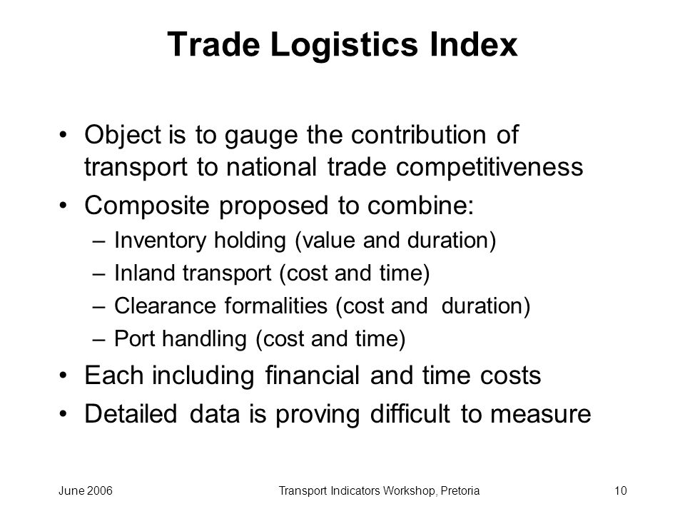 June 2006Transport Indicators Workshop, Pretoria10 Trade Logistics Index Object is to gauge the contribution of transport to national trade competitiveness Composite proposed to combine: –Inventory holding (value and duration) –Inland transport (cost and time) –Clearance formalities (cost and duration) –Port handling (cost and time) Each including financial and time costs Detailed data is proving difficult to measure