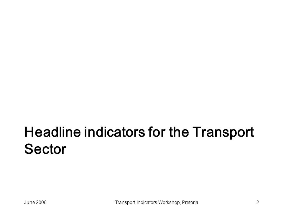 June 2006Transport Indicators Workshop, Pretoria3 Transport headline indicators Rural access proportion of the rural population within 2 km of an all-season road Urban mobility Mean time for the journey to work (urban households) Road condition Condition of main road network (% of network in good and fair condition) Trade logistics Composite index comprising: inventory, transit, customs, handling (time + cost) Modal share Balance between main sub-sectors for: passengers, freight, finance.