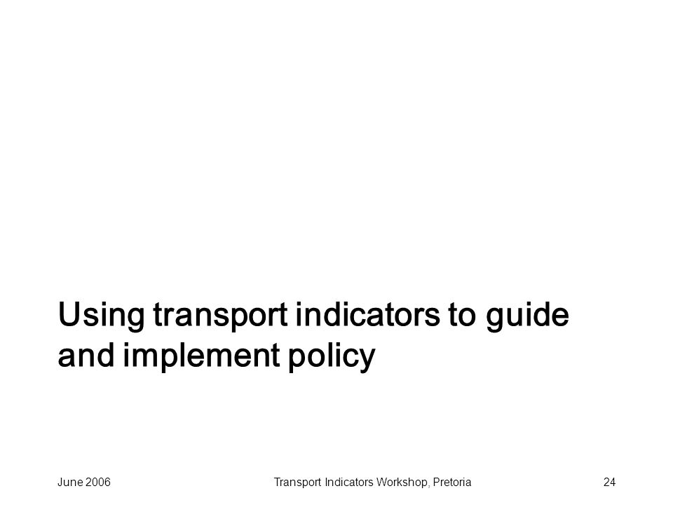 June 2006Transport Indicators Workshop, Pretoria24 Using transport indicators to guide and implement policy