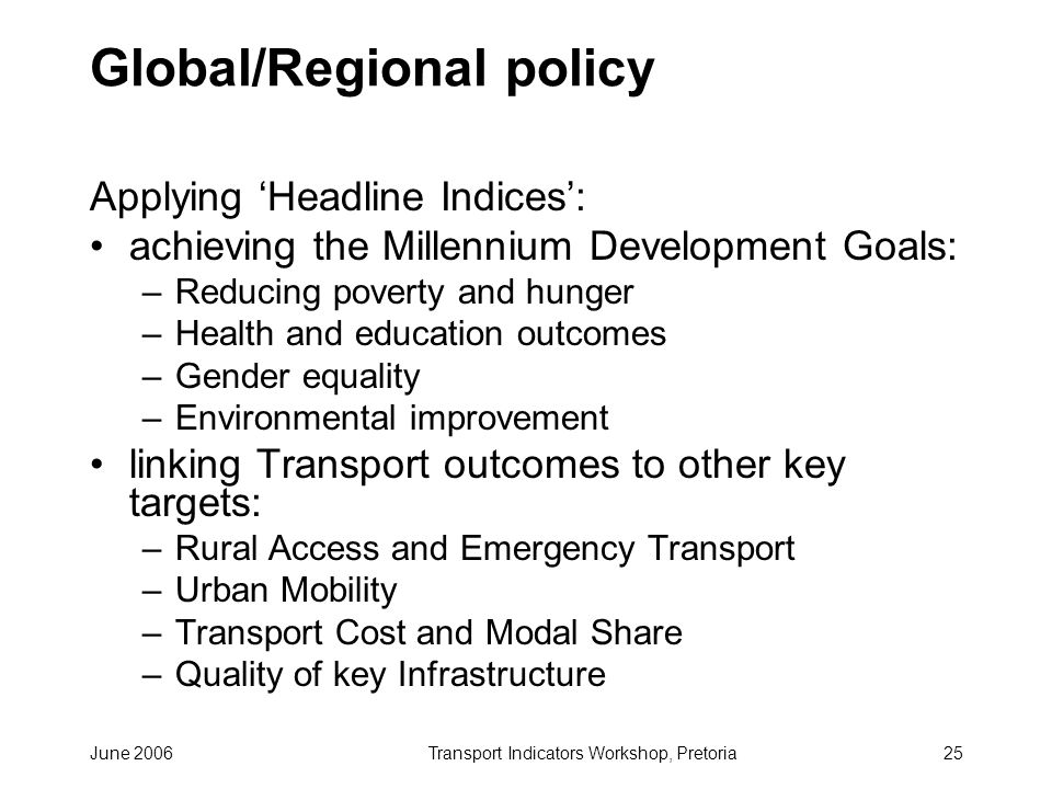 June 2006Transport Indicators Workshop, Pretoria25 Global/Regional policy Applying Headline Indices: achieving the Millennium Development Goals: –Reducing poverty and hunger –Health and education outcomes –Gender equality –Environmental improvement linking Transport outcomes to other key targets: –Rural Access and Emergency Transport –Urban Mobility –Transport Cost and Modal Share –Quality of key Infrastructure