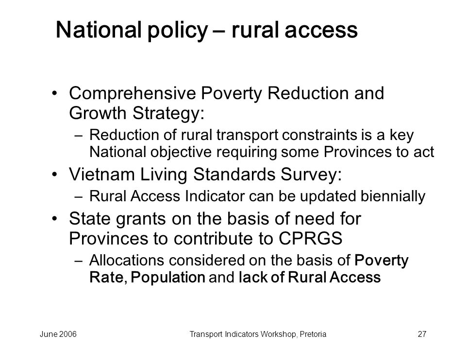 June 2006Transport Indicators Workshop, Pretoria27 National policy – rural access Comprehensive Poverty Reduction and Growth Strategy: –Reduction of rural transport constraints is a key National objective requiring some Provinces to act Vietnam Living Standards Survey: –Rural Access Indicator can be updated biennially State grants on the basis of need for Provinces to contribute to CPRGS –Allocations considered on the basis of Poverty Rate, Population and lack of Rural Access