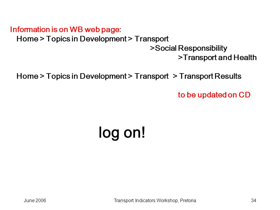 June 2006Transport Indicators Workshop, Pretoria34 Information is on WB web page: Home > Topics in Development > Transport >Social Responsibility >Transport and Health Home > Topics in Development > Transport > Transport Results to be updated on CD log on!