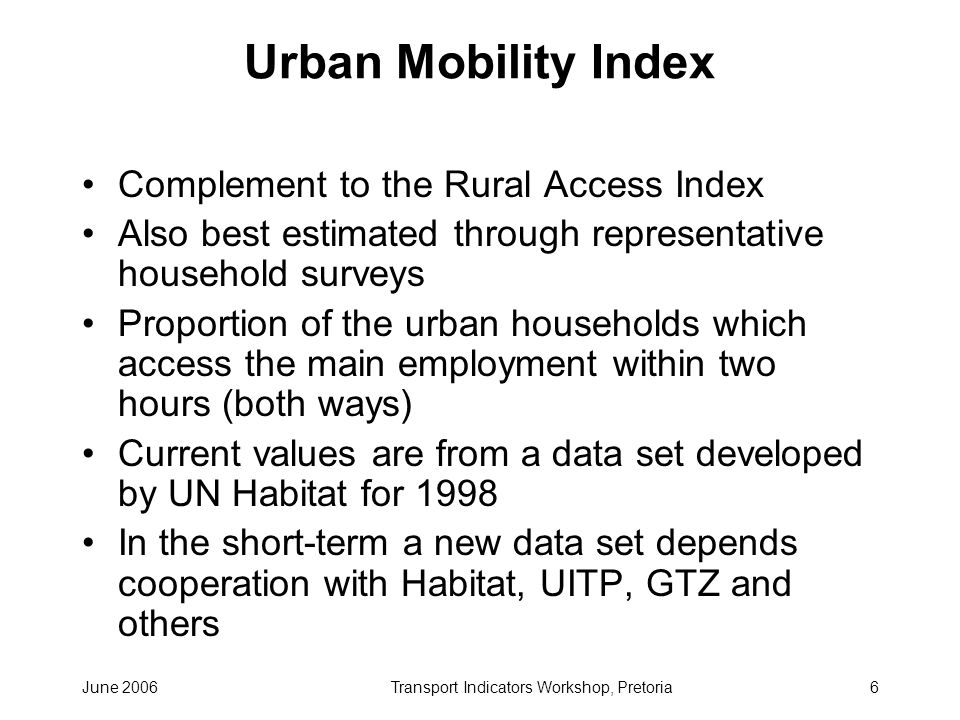 June 2006Transport Indicators Workshop, Pretoria6 Urban Mobility Index Complement to the Rural Access Index Also best estimated through representative household surveys Proportion of the urban households which access the main employment within two hours (both ways) Current values are from a data set developed by UN Habitat for 1998 In the short-term a new data set depends cooperation with Habitat, UITP, GTZ and others
