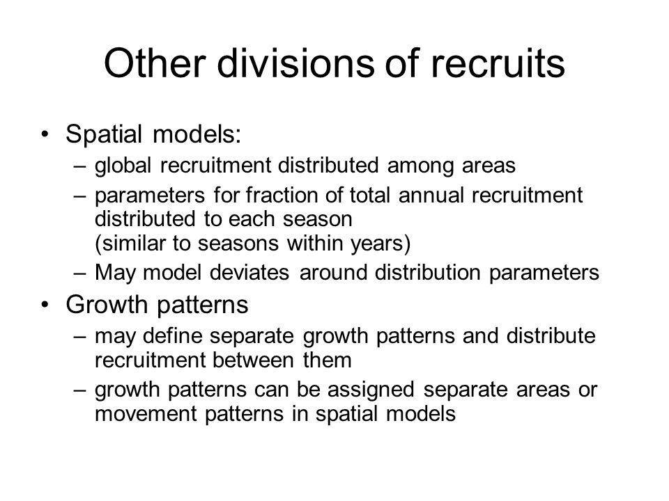 Other divisions of recruits Spatial models: –global recruitment distributed among areas –parameters for fraction of total annual recruitment distribut