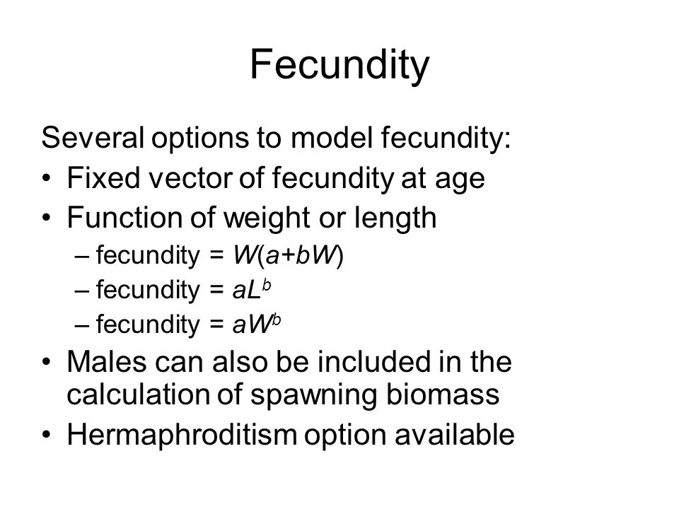 Fecundity Several options to model fecundity: Fixed vector of fecundity at age Function of weight or length –fecundity = W(a+bW) –fecundity = aL b –fe