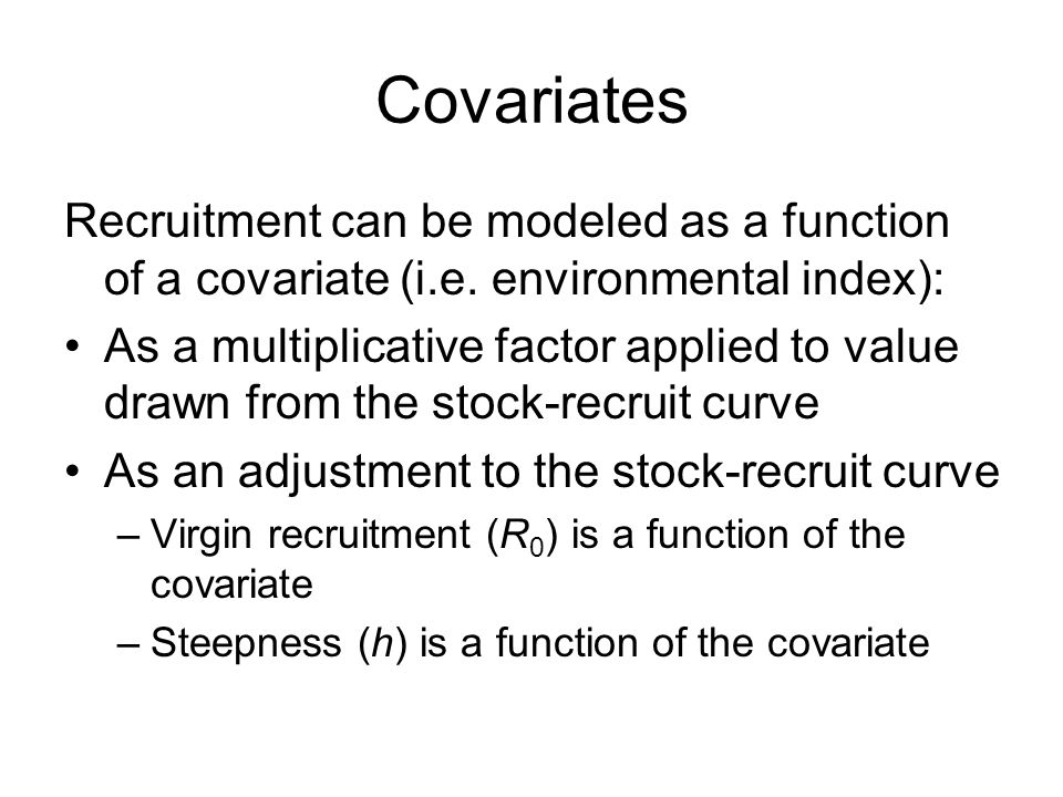 Covariates Recruitment can be modeled as a function of a covariate (i.e. environmental index): As a multiplicative factor applied to value drawn from