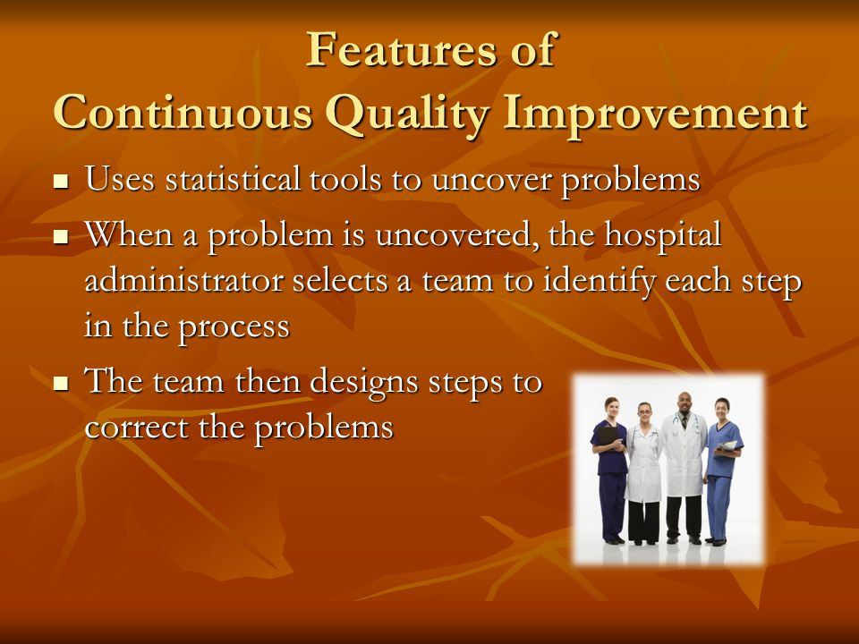 Features of Continuous Quality Improvement The emphasis is on future results The emphasis is on future results The philosophy believes that most probl