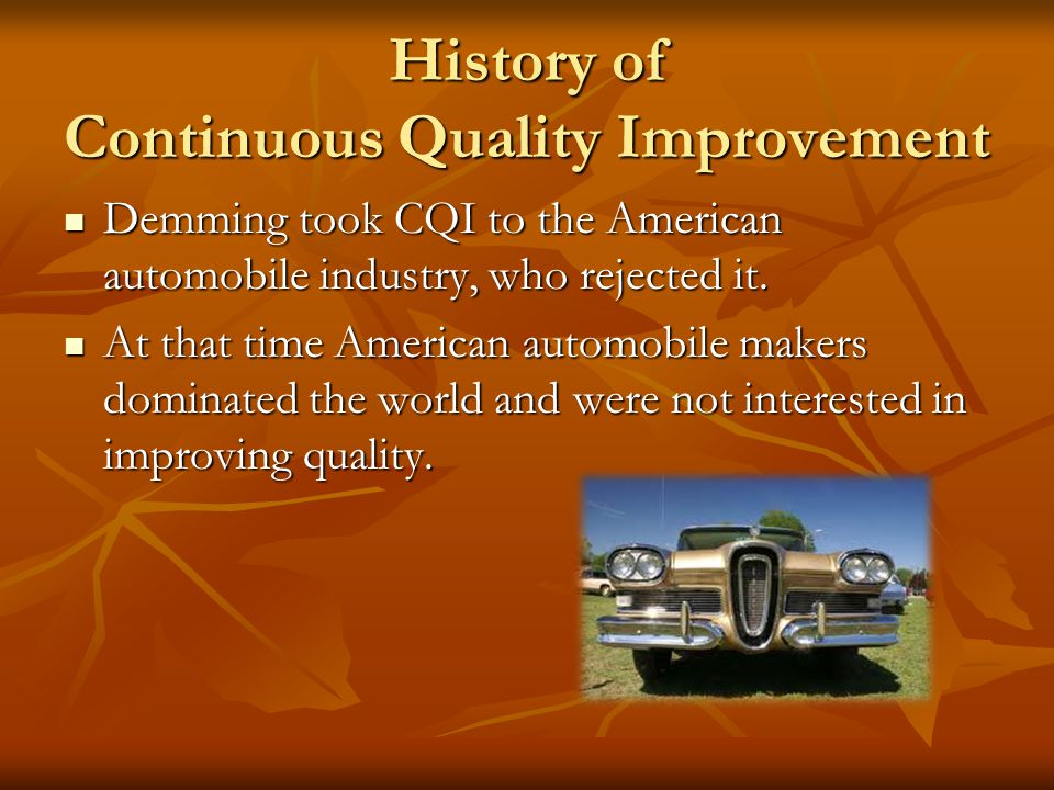 History of Continuous Quality Improvement Continuous Quality Improvement (CQI) was first developed by an individual named W. Edwards Demming. Continuo