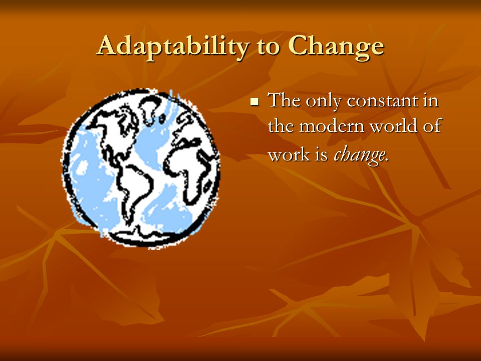 Adaptability to Change New technology, global competition and changing national and world economies continually alter the way things are done.