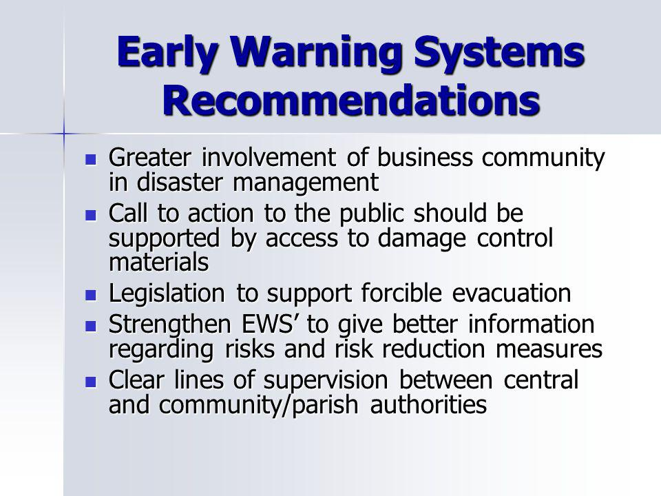 Early Warning Systems Recommendations Greater involvement of business community in disaster management Greater involvement of business community in disaster management Call to action to the public should be supported by access to damage control materials Call to action to the public should be supported by access to damage control materials Legislation to support forcible evacuation Legislation to support forcible evacuation Strengthen EWS to give better information regarding risks and risk reduction measures Strengthen EWS to give better information regarding risks and risk reduction measures Clear lines of supervision between central and community/parish authorities Clear lines of supervision between central and community/parish authorities
