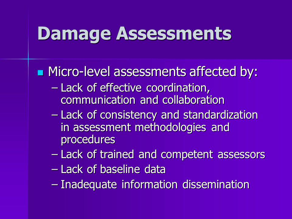 Damage Assessments Micro-level assessments affected by: Micro-level assessments affected by: –Lack of effective coordination, communication and collaboration –Lack of consistency and standardization in assessment methodologies and procedures –Lack of trained and competent assessors –Lack of baseline data –Inadequate information dissemination
