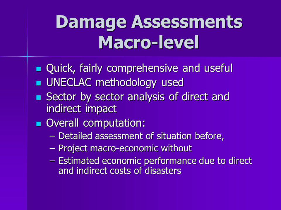 Damage Assessments Macro-level Quick, fairly comprehensive and useful Quick, fairly comprehensive and useful UNECLAC methodology used UNECLAC methodology used Sector by sector analysis of direct and indirect impact Sector by sector analysis of direct and indirect impact Overall computation: Overall computation: –Detailed assessment of situation before, –Project macro-economic without –Estimated economic performance due to direct and indirect costs of disasters