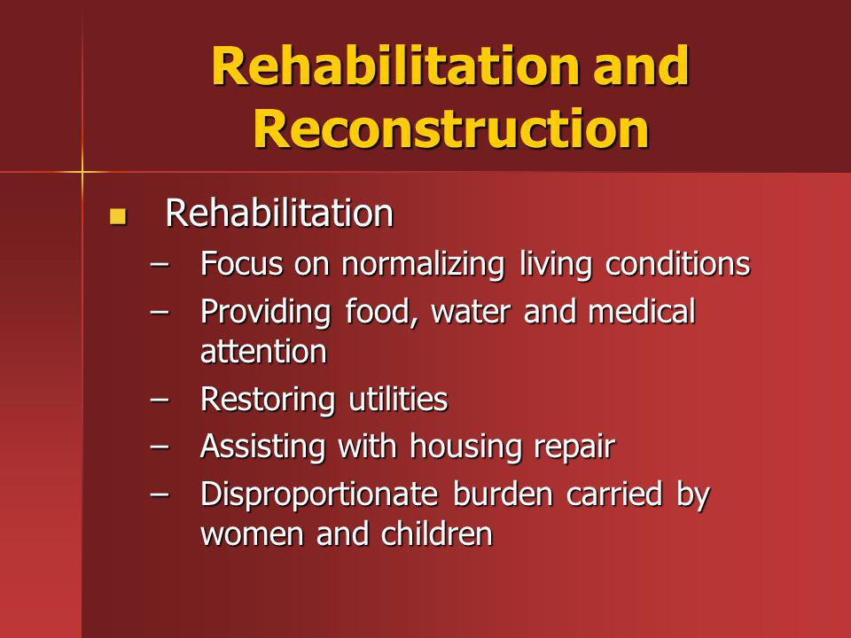Rehabilitation and Reconstruction Rehabilitation Rehabilitation –Focus on normalizing living conditions –Providing food, water and medical attention –Restoring utilities –Assisting with housing repair –Disproportionate burden carried by women and children