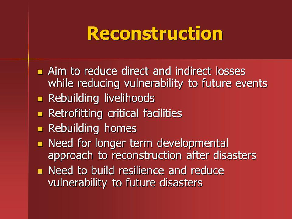 Reconstruction Aim to reduce direct and indirect losses while reducing vulnerability to future events Aim to reduce direct and indirect losses while reducing vulnerability to future events Rebuilding livelihoods Rebuilding livelihoods Retrofitting critical facilities Retrofitting critical facilities Rebuilding homes Rebuilding homes Need for longer term developmental approach to reconstruction after disasters Need for longer term developmental approach to reconstruction after disasters Need to build resilience and reduce vulnerability to future disasters Need to build resilience and reduce vulnerability to future disasters