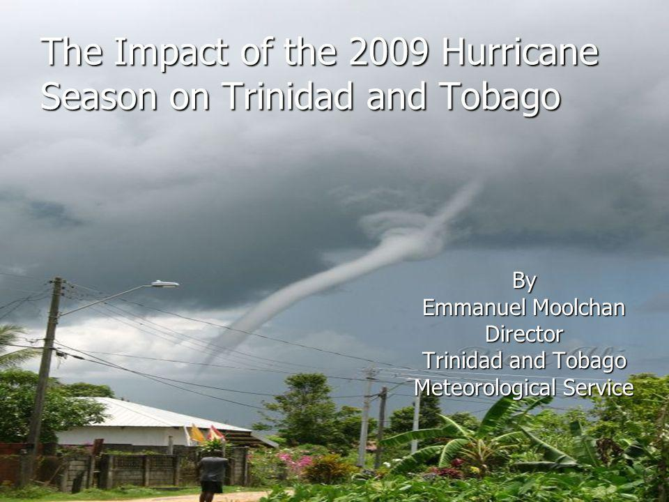 The Impact of the 2009 Hurricane Season on Trinidad and Tobago By Emmanuel Moolchan Director Trinidad and Tobago Meteorological Service