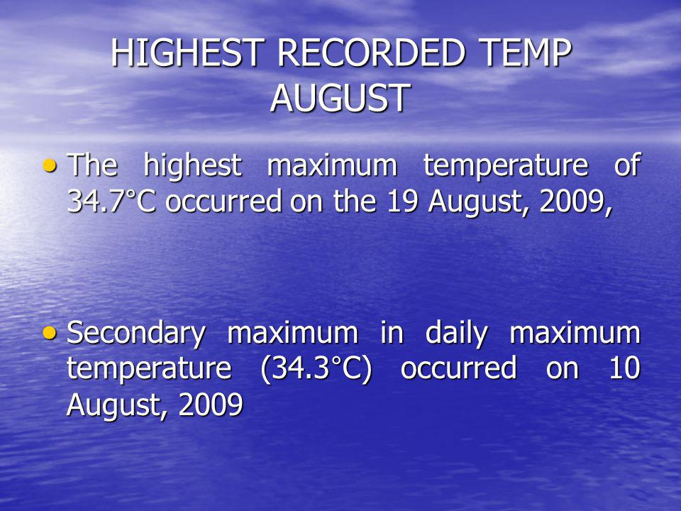 HIGHEST RECORDED TEMP AUGUST The highest maximum temperature of 34.7°C occurred on the 19 August, 2009, The highest maximum temperature of 34.7°C occurred on the 19 August, 2009, Secondary maximum in daily maximum temperature (34.3°C) occurred on 10 August, 2009 Secondary maximum in daily maximum temperature (34.3°C) occurred on 10 August, 2009