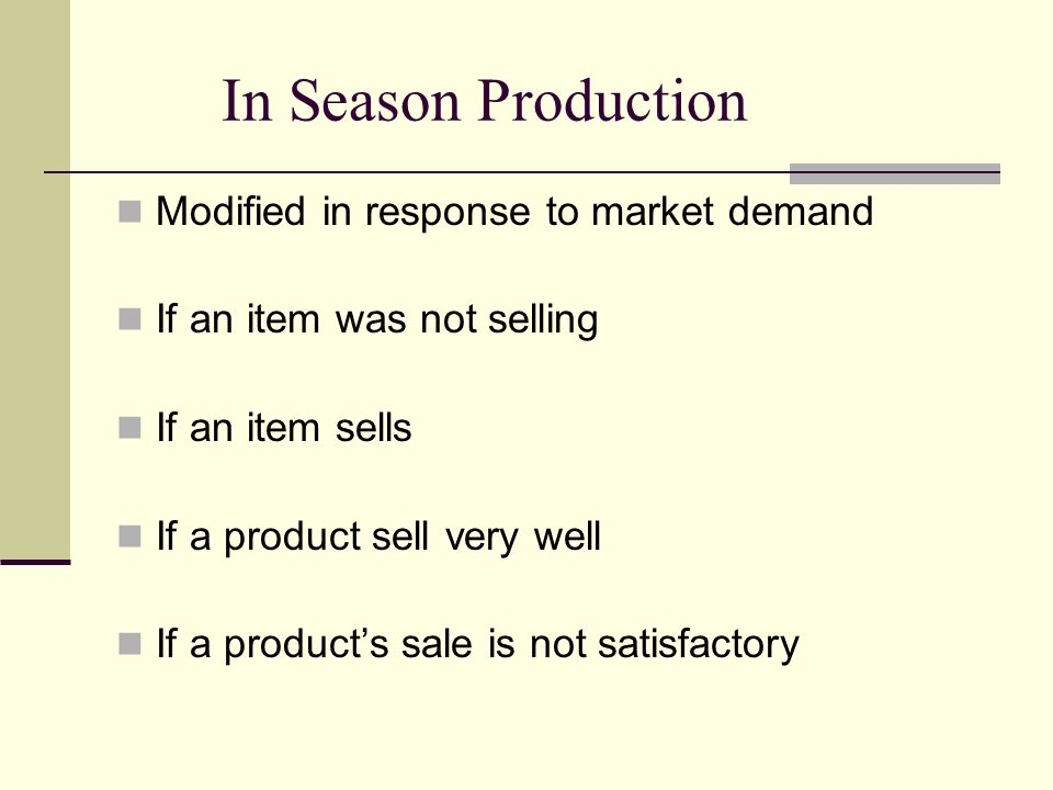 In Season Production Modified in response to market demand If an item was not selling If an item sells If a product sell very well If a products sale