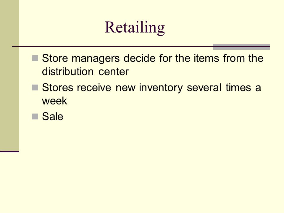 Retailing Store managers decide for the items from the distribution center Stores receive new inventory several times a week Sale