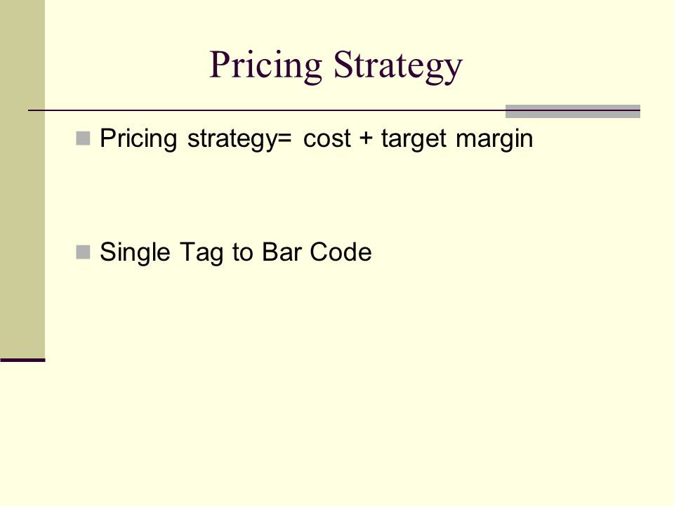 Pricing Strategy Pricing strategy= cost + target margin Single Tag to Bar Code
