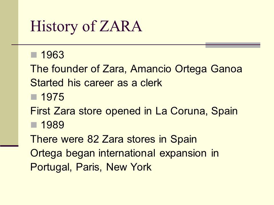 History of ZARA 1963 The founder of Zara, Amancio Ortega Ganoa Started his career as a clerk 1975 First Zara store opened in La Coruna, Spain 1989 The