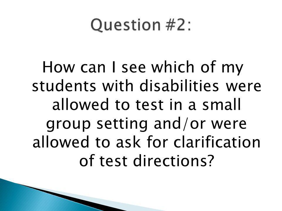 How can I see which of my students with disabilities were allowed to test in a small group setting and/or were allowed to ask for clarification of tes