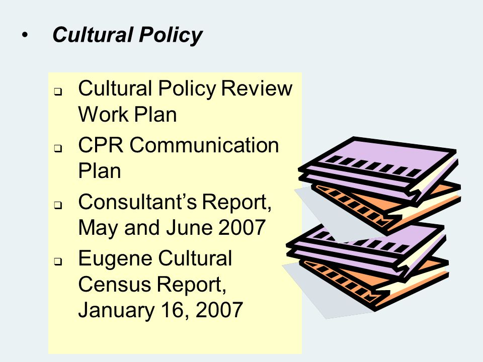 Cultural Policy Cultural Policy Review Work Plan CPR Communication Plan Consultants Report, May and June 2007 Eugene Cultural Census Report, January 16, 2007