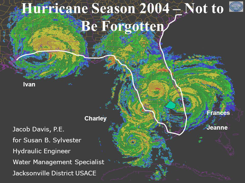 Charley Frances Jeanne Ivan Hurricane Season 2004 – Not to Be Forgotten Jacob Davis, P.E. for Susan B. Sylvester Hydraulic Engineer Water Management S