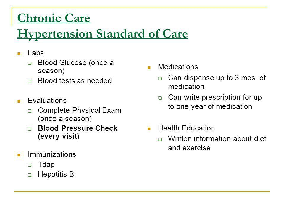 Chronic Care Hypertension Standard of Care Labs Blood Glucose (once a season) Blood tests as needed Evaluations Complete Physical Exam (once a season) Blood Pressure Check (every visit) Immunizations Tdap Hepatitis B Medications Can dispense up to 3 mos.