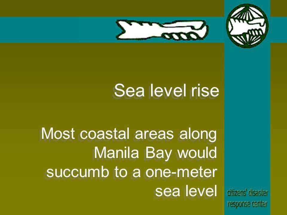 Sea level rise Most coastal areas along Manila Bay would succumb to a one-meter sea level