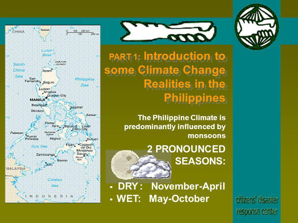 The Philippine Climate is predominantly influenced by monsoons WET: May-October 2 PRONOUNCED SEASONS: DRY: November-April PART 1: Introduction to some Climate Change Realities in the Philippines