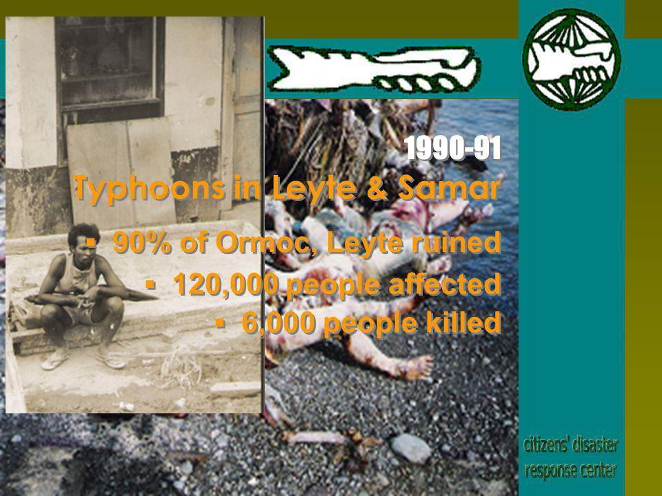 Typhoons in Leyte & Samar 90% of Ormoc, Leyte ruined 120,000 people affected 6,000 people killed 1990-91