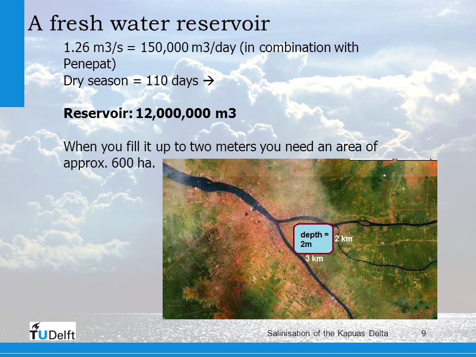 9 Salinisation of the Kapuas Delta A fresh water reservoir 1.26 m3/s = 150,000 m3/day (in combination with Penepat) Dry season = 110 days Reservoir: 12,000,000 m3 When you fill it up to two meters you need an area of approx.