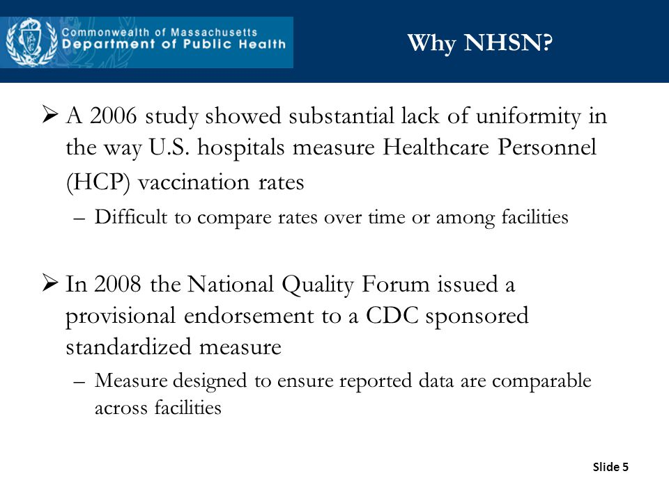 Slide 5 Why NHSN? A 2006 study showed substantial lack of uniformity in the way U.S. hospitals measure Healthcare Personnel (HCP) vaccination rates –D