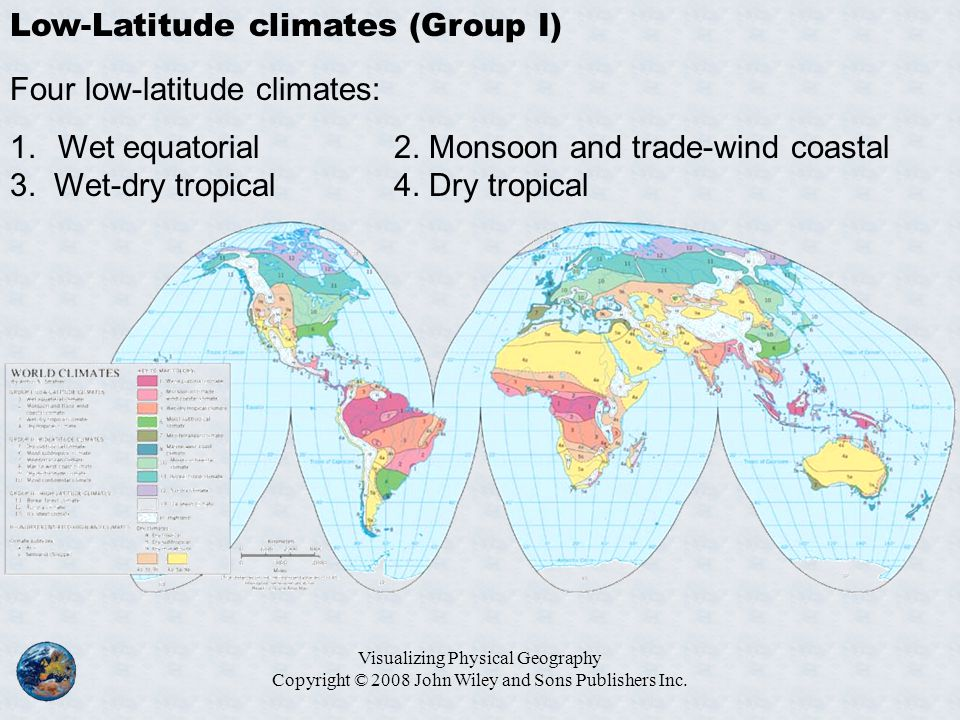 Visualizing Physical Geography Copyright © 2008 John Wiley and Sons Publishers Inc. Low-Latitude climates (Group I) Four low-latitude climates: 1.Wet