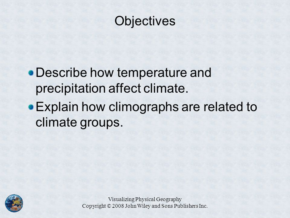 Objectives Describe how temperature and precipitation affect climate. Explain how climographs are related to climate groups. Visualizing Physical Geog
