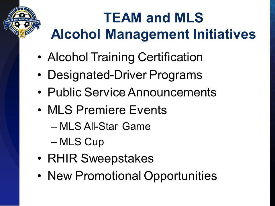 TEAM and MLS Alcohol Management Initiatives Alcohol Training Certification Designated-Driver Programs Public Service Announcements MLS Premiere Events –MLS All-Star Game –MLS Cup RHIR Sweepstakes New Promotional Opportunities