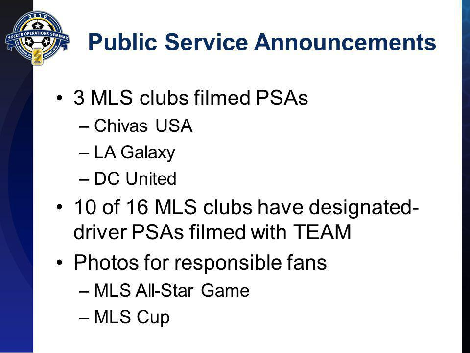 Public Service Announcements 3 MLS clubs filmed PSAs –Chivas USA –LA Galaxy –DC United 10 of 16 MLS clubs have designated- driver PSAs filmed with TEAM Photos for responsible fans –MLS All-Star Game –MLS Cup