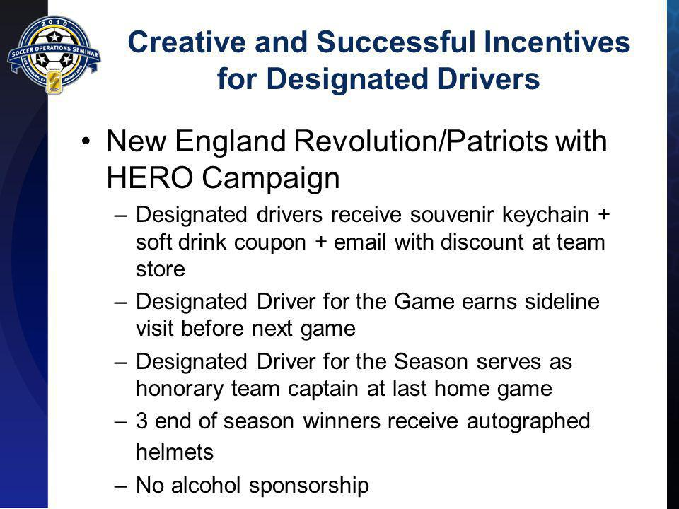Creative and Successful Incentives for Designated Drivers New England Revolution/Patriots with HERO Campaign –Designated drivers receive souvenir keychain + soft drink coupon + email with discount at team store –Designated Driver for the Game earns sideline visit before next game –Designated Driver for the Season serves as honorary team captain at last home game –3 end of season winners receive autographed helmets –No alcohol sponsorship