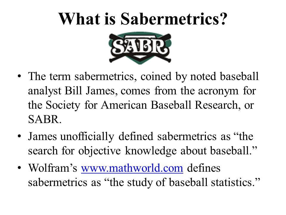 What is Sabermetrics? The term sabermetrics, coined by noted baseball analyst Bill James, comes from the acronym for the Society for American Baseball