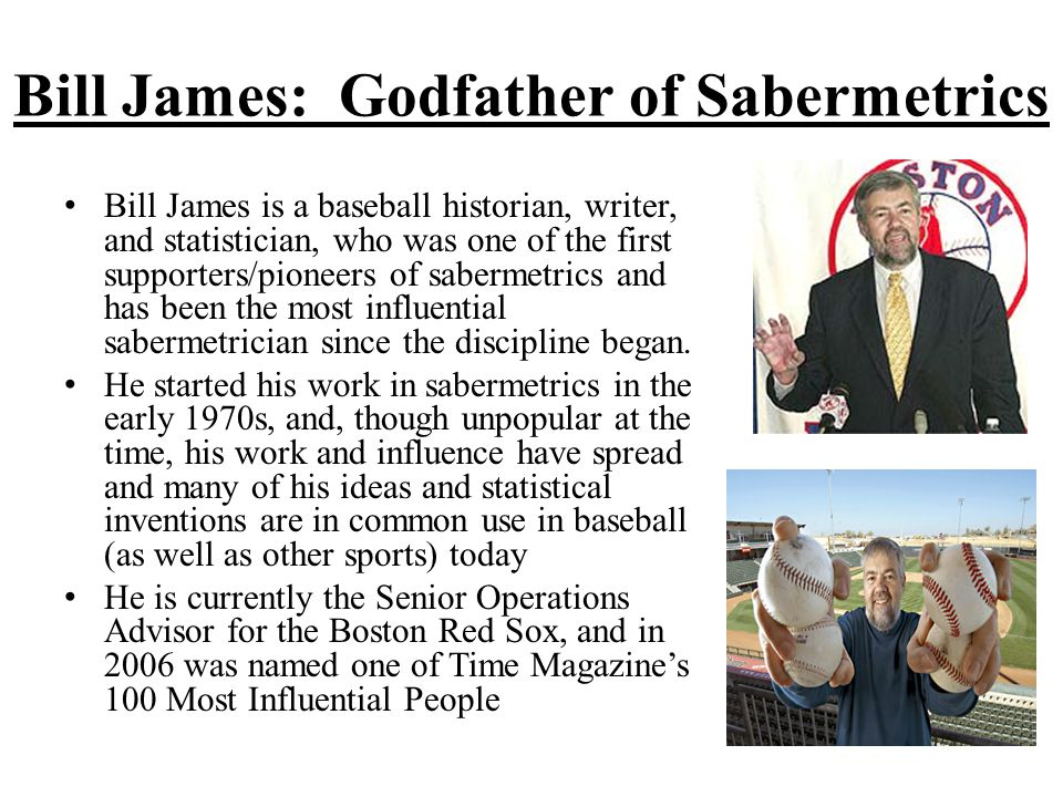 Bill James: Godfather of Sabermetrics Bill James is a baseball historian, writer, and statistician, who was one of the first supporters/pioneers of sabermetrics and has been the most influential sabermetrician since the discipline began.