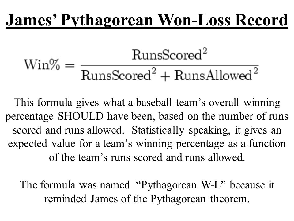 James Pythagorean Won-Loss Record This formula gives what a baseball teams overall winning percentage SHOULD have been, based on the number of runs scored and runs allowed.