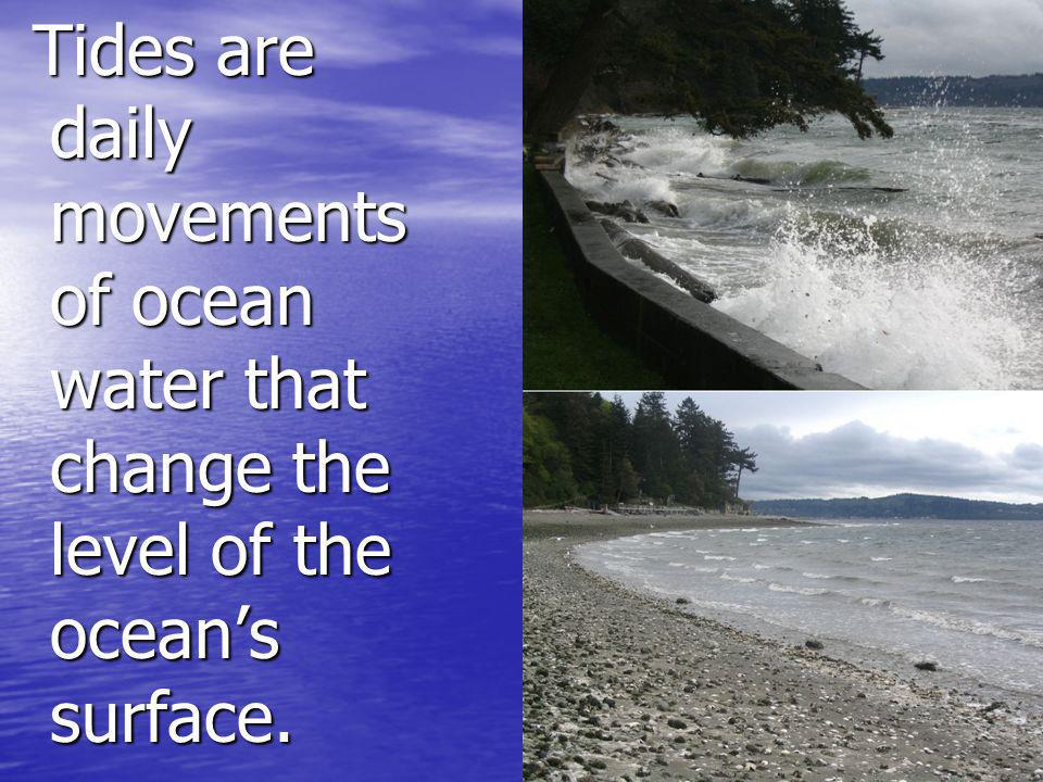 Tides are daily movements of ocean water that change the level of the oceans surface. Tides are daily movements of ocean water that change the level o