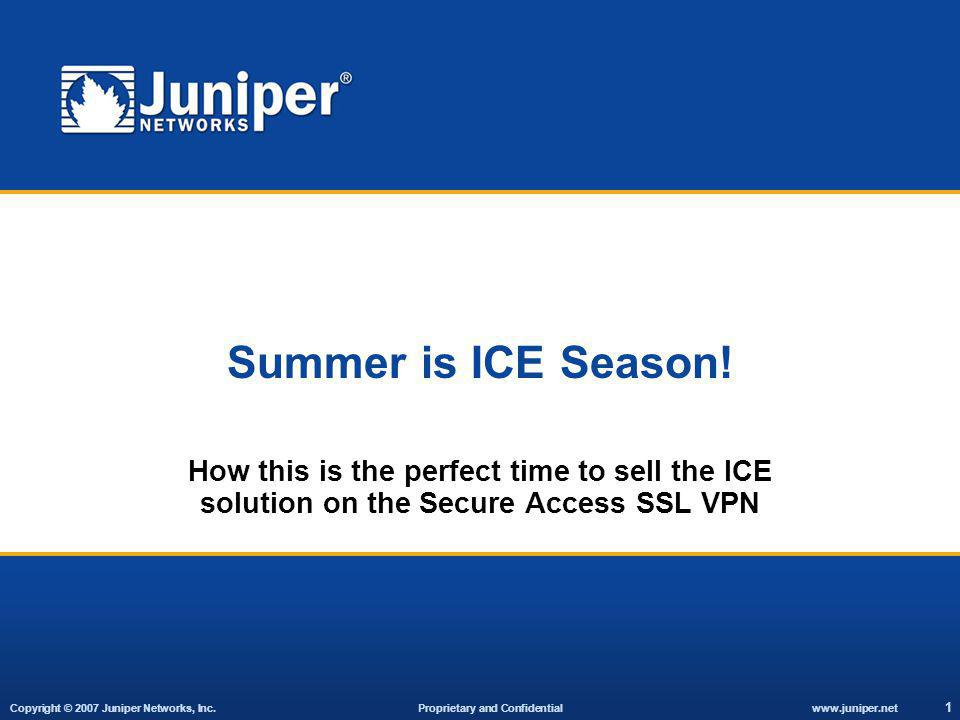 Copyright © 2007 Juniper Networks, Inc. Proprietary and Confidentialwww.juniper.net 1 Summer is ICE Season! How this is the perfect time to sell the I